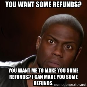 kevin hart nigga - YOU WANT SOME REFUNDS? YOU WANT ME TO MAKE YOU SOME REFUNDS? I CAN MAKE YOU SOME REFUNDS.
