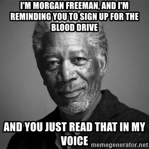 Morgan Freemann - I'm morgan freeman, and i'm reminding you to sign up for the blood drive and you just read that in my voice