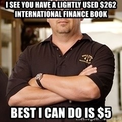 Rick Harrison - I see you have a lightly used $262 International Finance Book Best I can do is $5