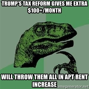Philosoraptor - Trump's Tax Reform gives me extra $100+/month Will throw them all in apt rent increase