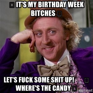 Willy Wonka - 🎉 It's My Birthday Week Bitches 🎉 Let's Fuck Some Shit Up!        🍬 Where's The Candy 🍬