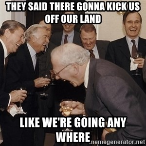 So Then I Said... - they said there gonna kick us off our land like we're going any where