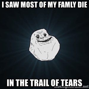 Forever Alone - i saw most of my famly die in the trail of tears