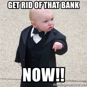 Mafia Baby - get rid of that bank now!!