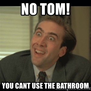Nick Cage - No Tom! you cant use the bathroom