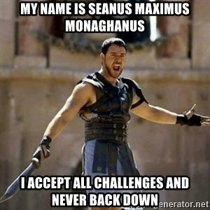 GLADIATOR - my name is seanus maximus monaghanus i accept all challenges and never back down