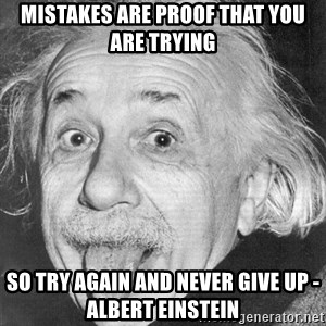 Albert Einstein - mistakes are proof that you are trying so try again and never give up - Albert Einstein
