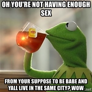 Kermit The Frog Drinking Tea - Oh you're not having enough sex From your suppose to be babe and yall live in the same city? Wow