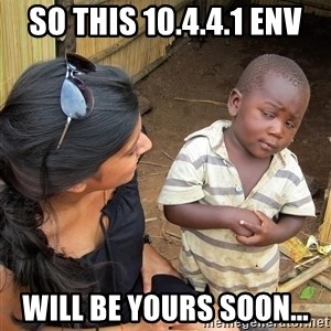 Skeptical African Child - So this 10.4.4.1 env will be yours soon...