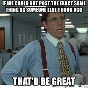That would be great - If we could not post the exact same thing as someone else 1 hour ago that'd be great