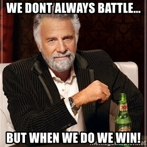 The Most Interesting Man In The World - we dont always battle... but when we do we win!