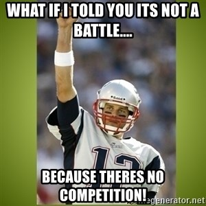 tom brady - what if i told you its not a battle.... because theres no competition!