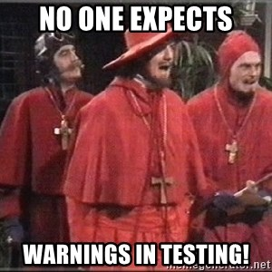 spanish inquisition - No one expects warnings in testing!