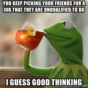 Kermit The Frog Drinking Tea - you keep picking your friends for a job that they are unqualified to do i guess good thinking