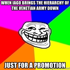 Trollface - When Iago brings the hierarchy of the Venetian army down  Just for a promotion