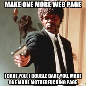 I double dare you - make one more web page I dare you. I double dare you. Make one more motherfucking page