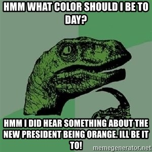 Philosoraptor - Hmm what color should I be to day? Hmm I did hear something about the new president being orange. Ill be it to!