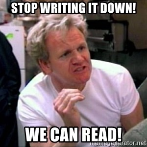 Gordon Ramsay - Stop writing it down! We can read!