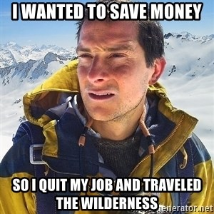 Bear Grylls Loneliness - I wanted to save money so i quit my job and traveled the wilderness