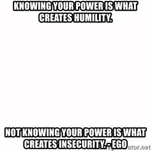 fondo blanco white background - Knowing your power is what creates humility. Not knowing your power is what creates insecurity. - ego