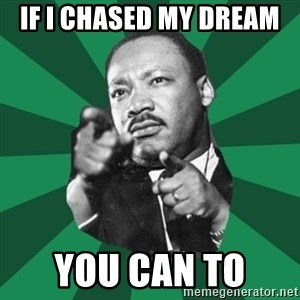 Martin Luther King jr.  - If i chased my dream  you can to