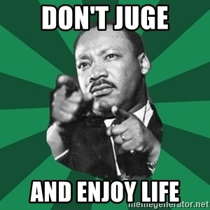 Martin Luther King jr.  - don't juge and enjoy life