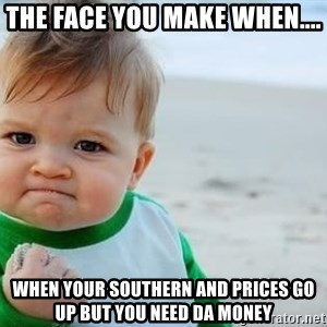 fist pump baby - the face you make when.... when your southern and prices go up but you need da money