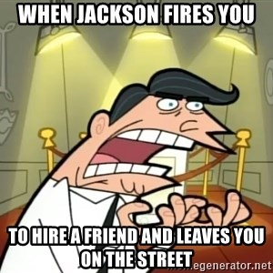 Timmy turner's dad IF I HAD ONE! - when jackson fires you to hire a friend and leaves you on the street