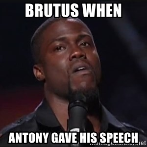 Kevin Hart Face - Brutus when  Antony gave his speech