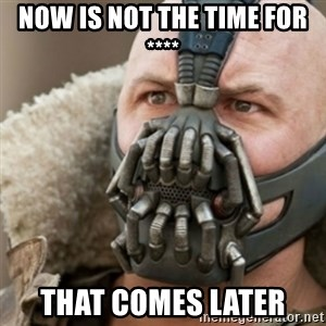 Bane - NOW IS NOT THE TIME FOR **** THAT COMES LATER