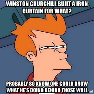 Futurama Fry - winston churchill built a iron curtain for what? probably so know one could know what he's doing behind those wall