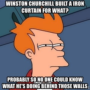 Futurama Fry - winston churchill built a iron curtain for what? probably so no one could know what he's doing behind those walls