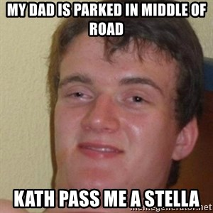 really high guy - My dad is parked in middle of road Kath pass me a stella