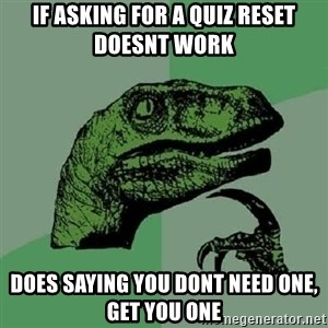 Philosoraptor - If asking for a quiz reset doesnt work does saying you dont need one, get you one