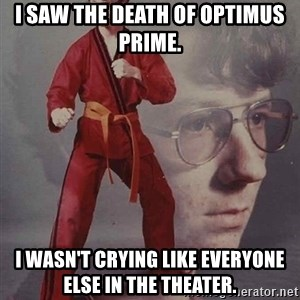 PTSD Karate Kyle - I saw the death of optimus prime. i wasn't crying like everyone else in the theater.