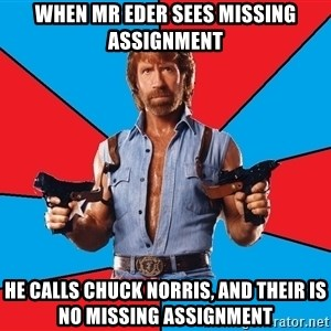 Chuck Norris  - When mr eder sees missing assignment he calls chuck norris, and their is no missing assignment