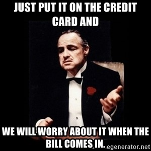 The Godfather - Just put it on the credit card and  we will worry about it when the bill comes in.