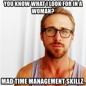 Ryan Gosling Hey  - you know what i look for in a woman? mad time management skillz.