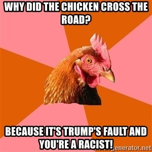 Anti Joke Chicken - why did the chicken cross the road? because it's Trump's fault and you're a racist!