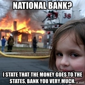 Disaster Girl - National bank? I state that the money goes to the states, bank you very much.