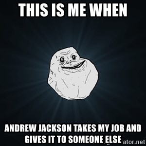 Forever Alone - this is me when  andrew jackson takes my job and gives it to someone else