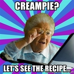 old lady - creampie? let's see the recipe...