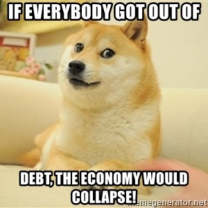 so doge - If everybody got out of  debt, the economy would collapse!