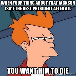 Futurama Fry - when your thing about that jackson isn't the best president after all you want him to die