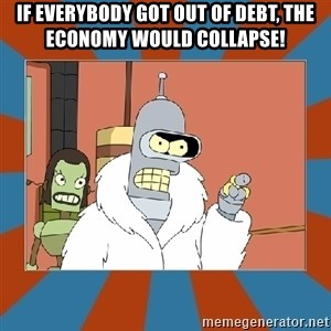 Blackjack and hookers bender - If everybody got out of debt, the economy would collapse!