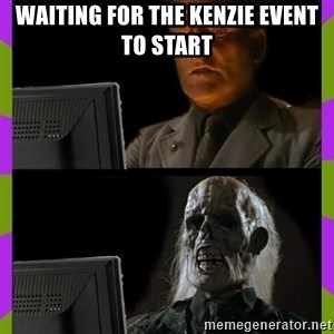 ill just wait here - Waiting for the Kenzie event to start