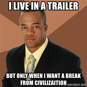 Successful Black Man - i live in a trailer but only when i want a break from civilizaition
