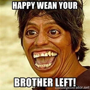 Crazy funny - Happy wean your Brother left!