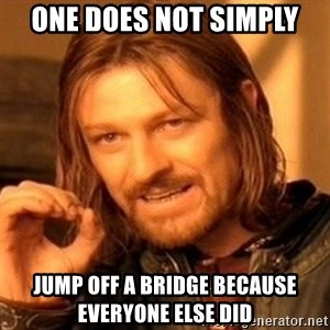 One Does Not Simply - One does not simply Jump off a bridge because everyone else did