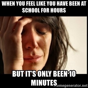 First World Problems - When you feel like you have been at school for hours But it's only been 10 minutes